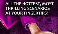 All the hottest, most thrilling scenarios at your fingertips!
